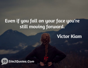 Even if you fall on your face you're still moving forward.