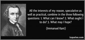 All the interests of my reason, speculative as well as practical ...