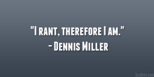 "rant, therefore I am."" – Dennis Miller"