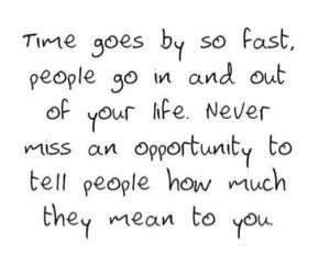 ... . Never miss an opportunity to tell people how much they mean to you