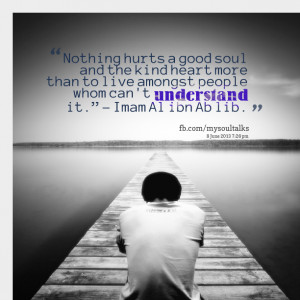 Quotes Picture: nothing hurts a good soul and the kind heart more than ...