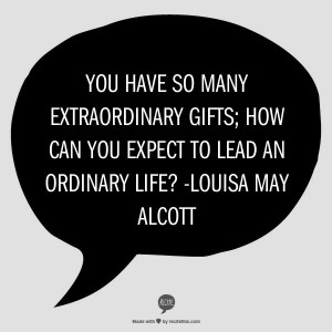 ... you expect to lead an ordinary life? -Louisa May Alcott, Little Women