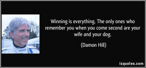 ... you when you come second are your wife and your dog. - Damon Hill