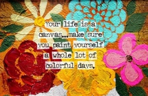 Life Is a Canvas,Make Sure You Paint Yourself a Whole lot of Colorful ...