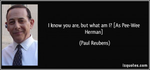 know you are, but what am I? [As Pee-Wee Herman] - Paul Reubens