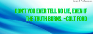 ... no lie , Pictures , even if the truth burns. ~colt ford , Pictures