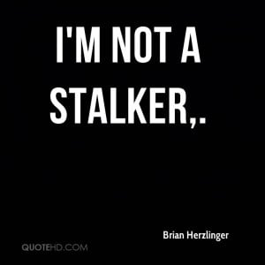 not a stalker.