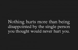 Nothing hurts more than being disappointed