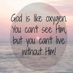 ... like oxygen you can t see him but you can t live without him # quotes