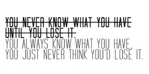 You never know what you have until you lose it.