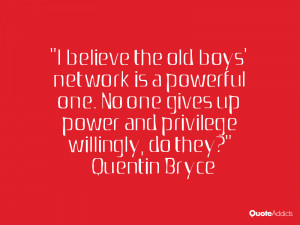 believe the old boys' network is a powerful one. No one gives up ...