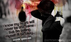 ... heart will never be the same But I'm telling myself I'll be okay