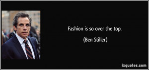 Fashion is so over the top. - Ben Stiller