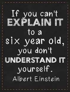 If you can't explain it to a six year old, you don't understand it ...
