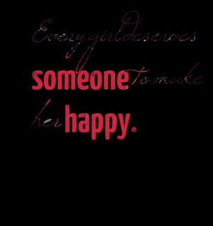 Quotes Picture: every girl deserves someone to make her happy