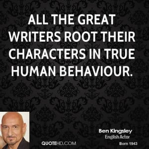 All the great writers root their characters in true human behaviour.