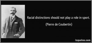 Racial distinctions should not play a role in sport. - Pierre de ...
