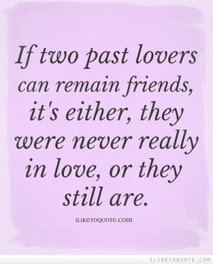 If two past lovers can remain friends, it's either, they were never ...
