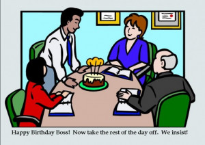 Everything is much easier when the boss takes off his or her birthday.