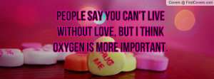 people say you can't live without love , Pictures , but i think oxygen ...