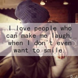 Love People Who Can Make Laugh When I Don't Even Want To Smile