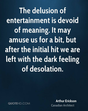 The delusion of entertainment is devoid of meaning. It may amuse us ...
