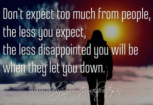 ... the less disappointed you will be when they let you down. ~ Anonymous