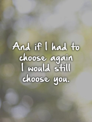 Name : and-if-i-had-to-choose-again-i-would-still-choose-you-quote ...