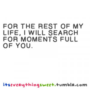 For the rest of my life, I will search for moments full of you.