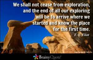 We shall not cease from exploration, and the end of all our exploring ...