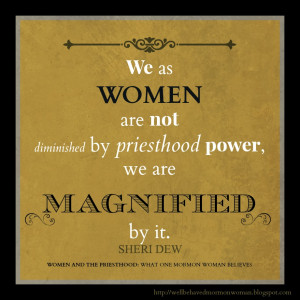 We as women are not diminished by priesthood power, we are magnified ...