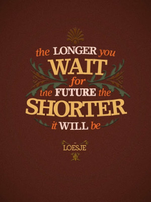 ... _you_wait_for_the_future_the_shorter_it_will_be_inspiring_quote_quote