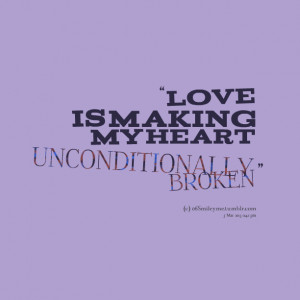 Quotes Picture: love is making my heart unconditionally broken