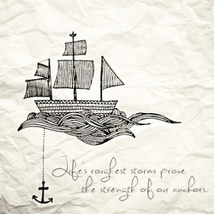 Life's roughest storms prove the strength of our anchors