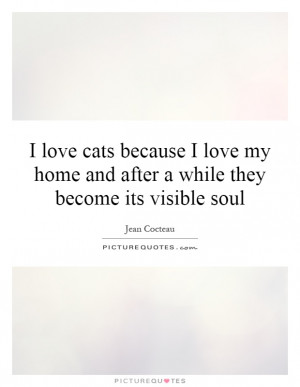 love-cats-because-i-love-my-home-and-after-a-while-they-become-its ...