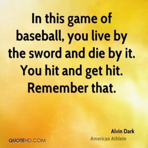 In this game of baseball, you live by the sword and die by it. You hit ...