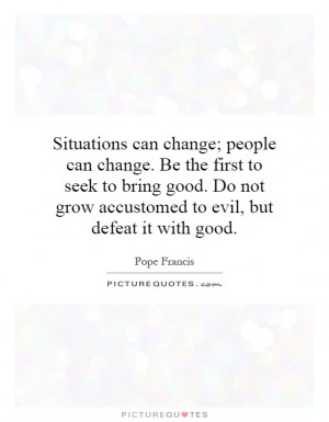 can change; people can change. Be the first to seek to bring good ...