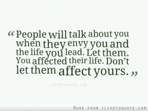 People will talk about you when they envy you and the life you lead ...