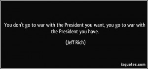 You don't go to war with the President you want, you go to war with ...