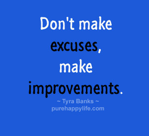 Life Quote: Don't make excuses, make improvements…