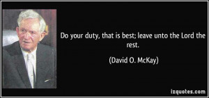 ... duty, that is best; leave unto the Lord the rest. - David O. McKay