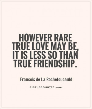 However rare true love may be, it is less so than true friendship ...