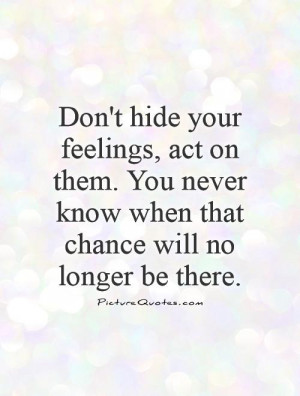 Don't hide your feelings, act on them. You never know when that chance ...