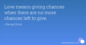 Love means giving chances when there are no more chances left to give.