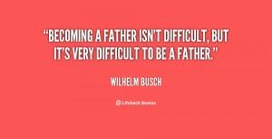 quote-Wilhelm-Busch-becoming-a-father-isnt-difficult-but-its-120845_9 ...