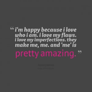 Quotes Picture: i'm happy because i love who i am i love my flaws i ...