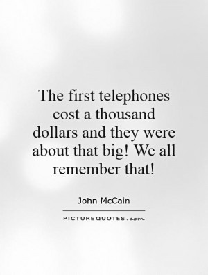 The first telephones cost a thousand dollars and they were about that ...