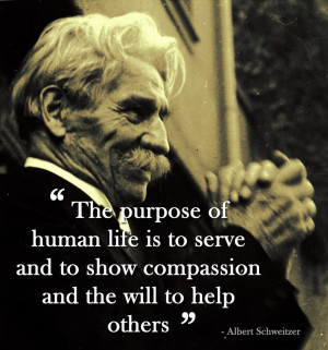 ... life is to serve and to show compassion and the will to help others