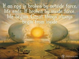 If an egg is broken by outside force, life ends. If broken by inside ...