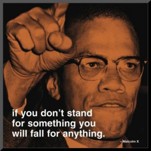 Malcolm X - If you don't stand for something you will fall for ...